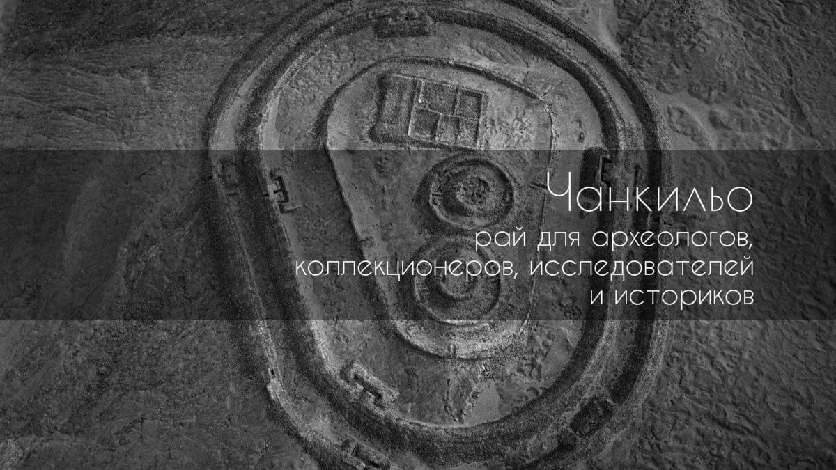 Чанкильо — рай для археологов, коллекционеров, исследователей и историков